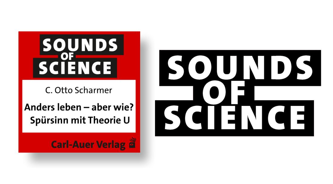 Sounds of Science / C. Otto Scharmer - Anders leben – aber wie? Spürsinn mit Theorie U